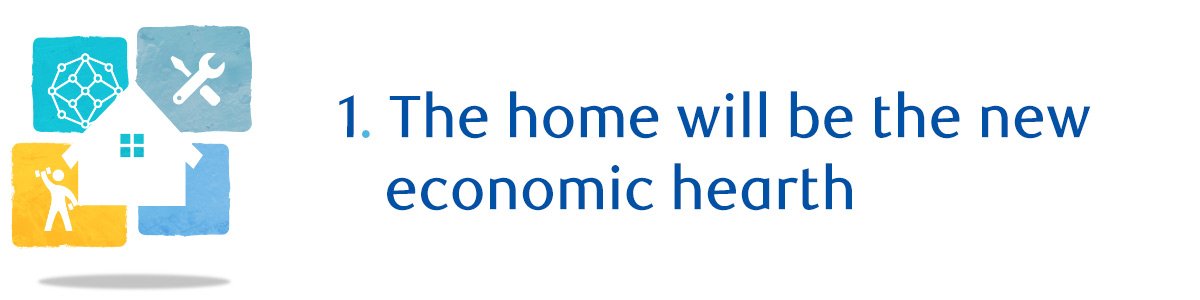 1. The home will be the new economic hearth