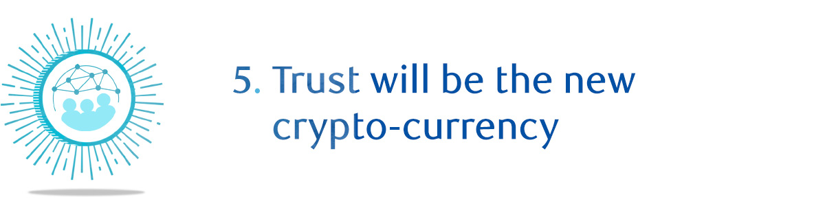 5. Trust will be the new crypto-currency