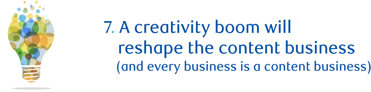 7. A creativity boom will reshape the content business (and every business is a content business)